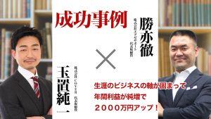 【成功事例:玉置純一様】生涯のビジネスの軸が固まって年間利益が純増で2000万円アップ!